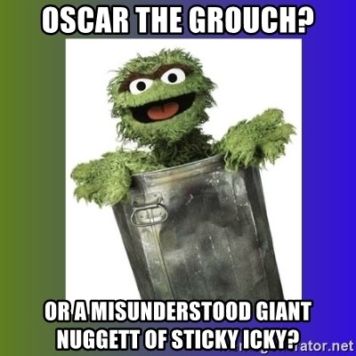 Oscar the Grouch - Oscar the grouch? or a misunderstood giant nuggett of sticky icky?