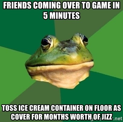 Foul Bachelor Frog - Friends coming over to game in 5 minutes toss ice cream container on floor as cover for months worth of jizz