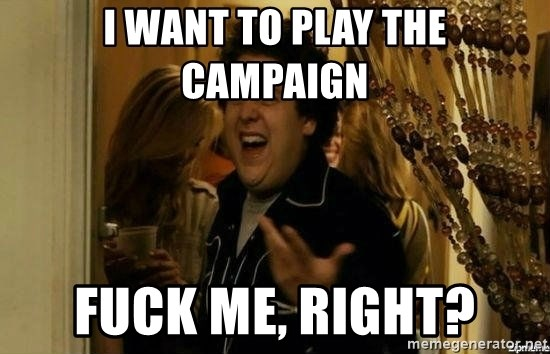 Fuck me right - I want to play the campaign fuck me, right?