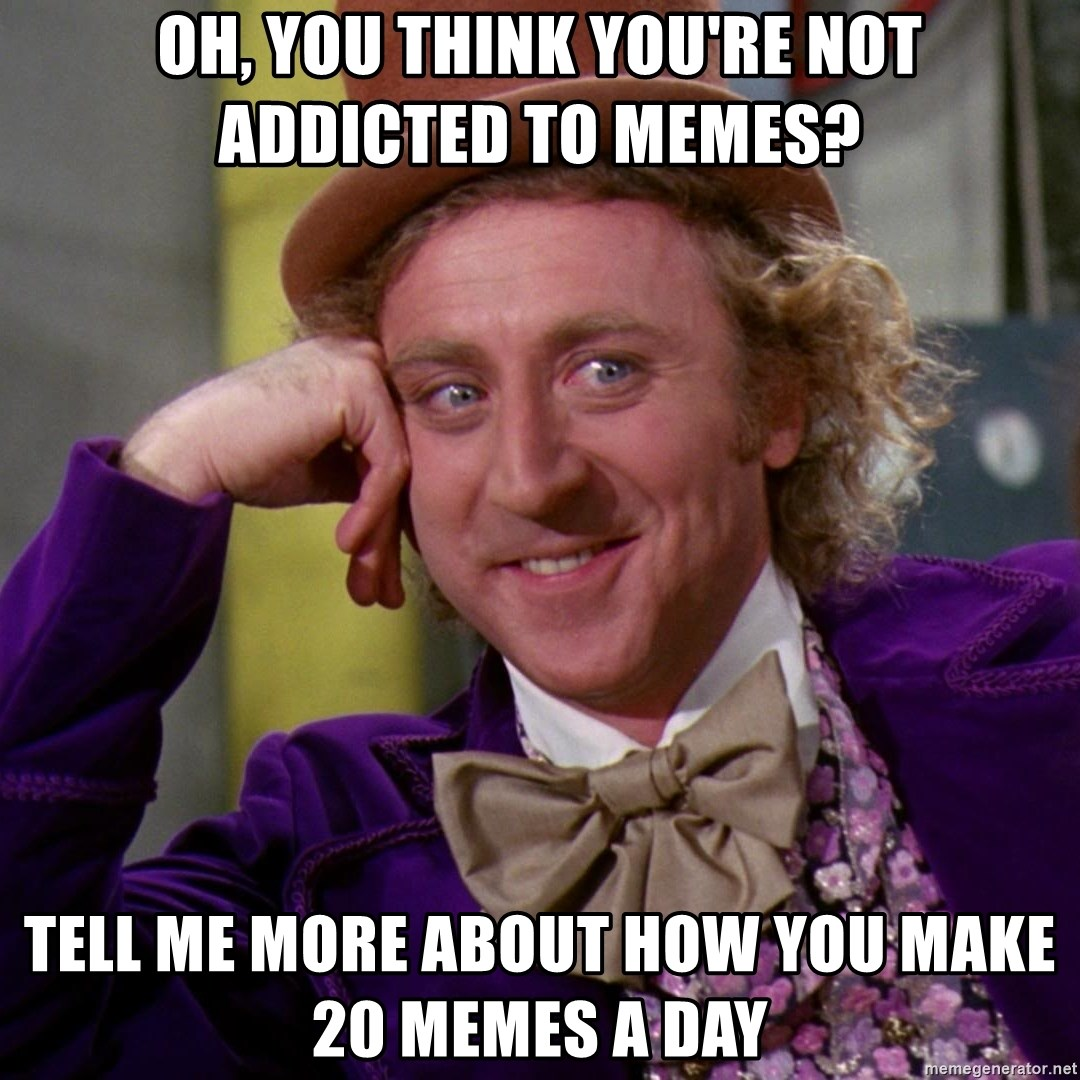 Willy Wonka - oh, you think you're not addicted to memes? tell me more about how you make 20 memes a day