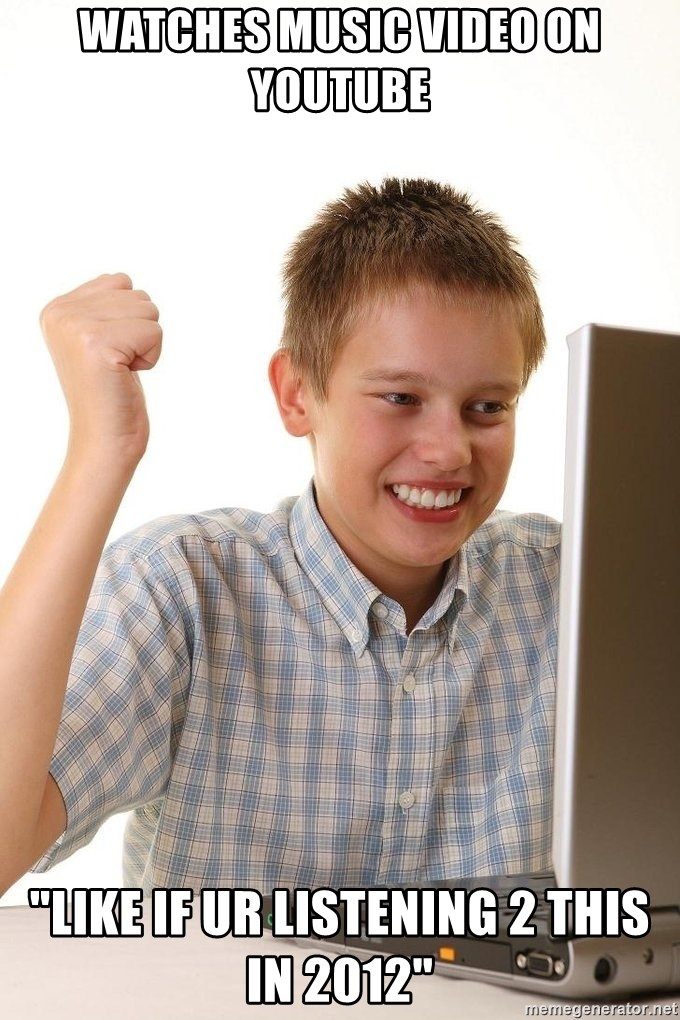 """First Day on the internet kid - watches music video on youtube """"like if ur listening 2 this in 2012"""""""