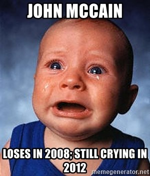 Crying Baby - John Mccain LOSES in 2008; Still crying in 2012