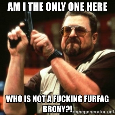 john goodman - am i the only one here who is not a fucking furfag brony?!