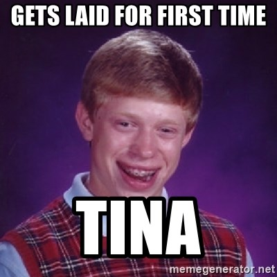 Bad Luck Brian - Gets laid for first time Tina