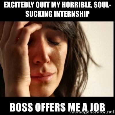 First World Problems - Excitedly quit my horrible, soul-sucking internship Boss offers Me a job