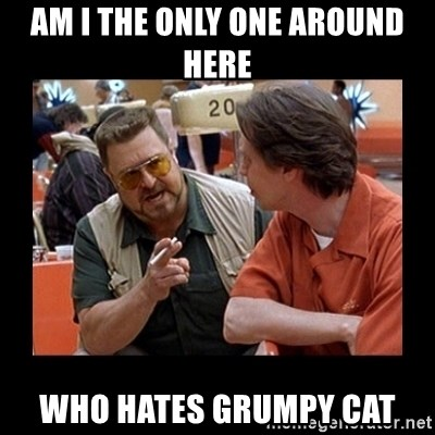 walter sobchak - Am i the only one around here Who hates grumpy cat