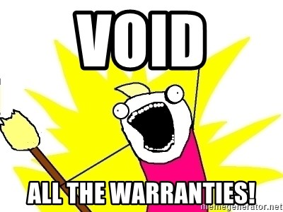 X ALL THE THINGS - void all the warranties!
