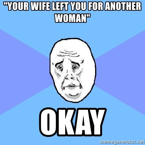 "Okay Guy - ""your wife left you for another woman"" okay"