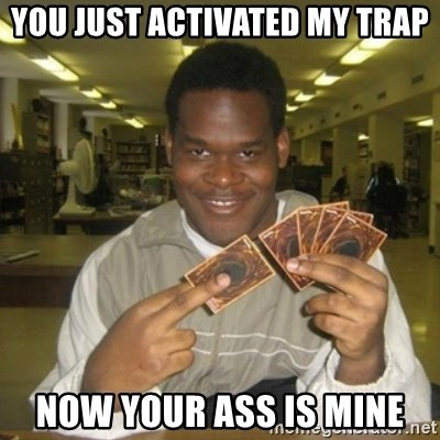 You just activated my trap card - You just activated my trap Now your ass is mine