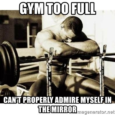 Sad Bodybuilder - gym too full can't properly admire myself in the mirror