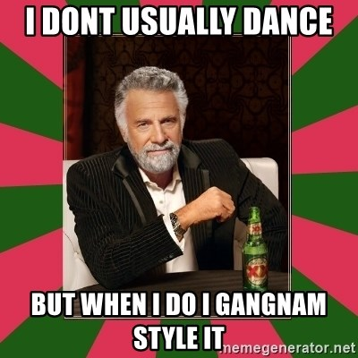i dont usually - i dont USUALLY dance  but when i do i gangnam style it