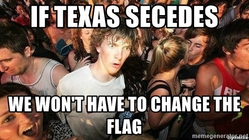 -Sudden Clarity Clarence - If texas secedes We won't have to change the flag