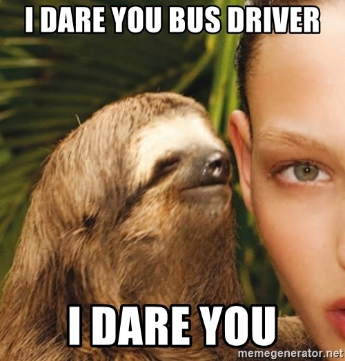 The Rape Sloth - i dare you bus driver i dare you