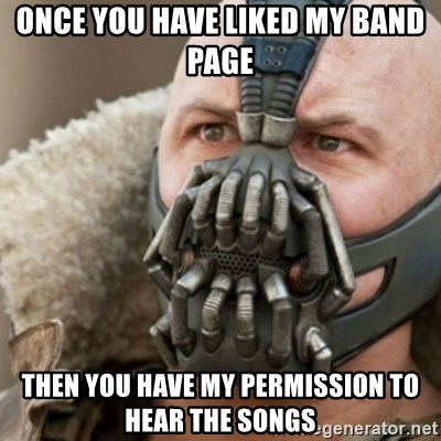 Bane - once you have liked my band page then you have my permission to hear the songs