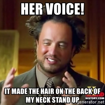Her Voice It Made The Hair On The Back Of My Neck Stand Up