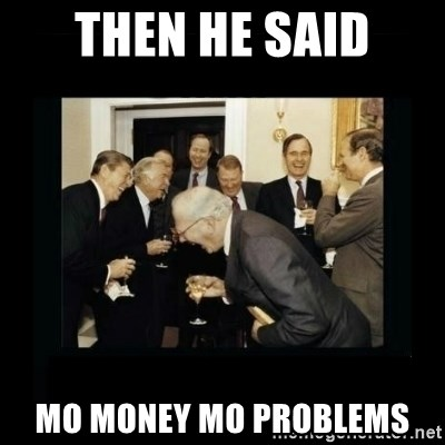 Rich Men Laughing - Then he said mo money mo problems