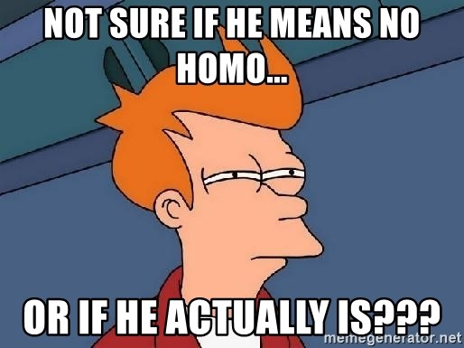 FRY FRY - Not sure if he means no Homo... or if he actually is???