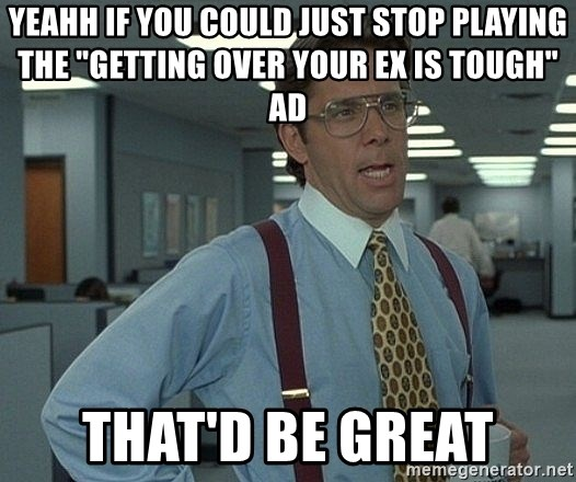 """Office Space That Would Be Great - YEAHH IF YOU COULD JUST STOP PLAYING THE """"GETTING OVER YOUR EX IS TOUGH"""" AD THAT'D BE GREAT"""