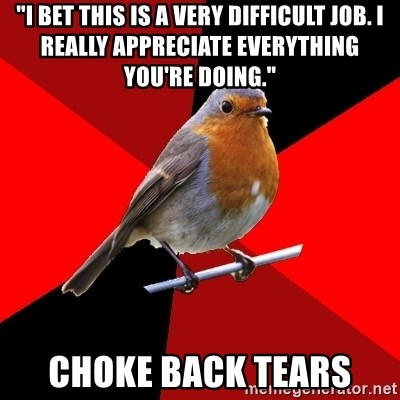 "Retail Robin - ""I bet this is a very difficult job. I really appreciate everything you're doing."" Choke back tears"