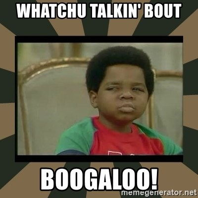 What you talkin' bout Willis  - WHATCHU TALKIN' boUt BOOGALOO!