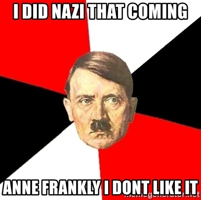 Advice Hitler - I did nazi that coming anne frankly i dont like it