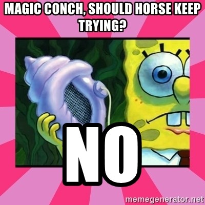 magic conch shell - magic conch, should horse keep trying? no