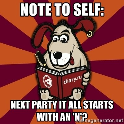 Typical-Diary-Dog - Note to self: next party it all starts with an 'N'?