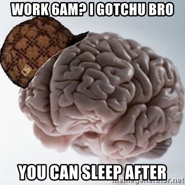 Scumbag Brain - Work 6am? I gotchu bro You can sleep after