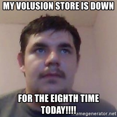 Ash the brit - MY VOLUSION STORE IS DOWN FOR THE EIGHTH TIME TODAY!!!!