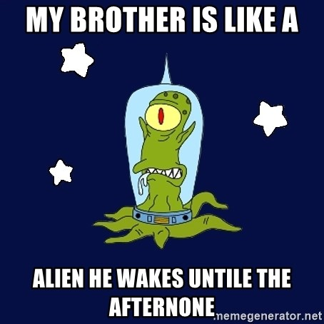 Stupid alien - MY BROTHER IS LIKE A ALIEN HE WAKES UNTILE THE AFTERNONE