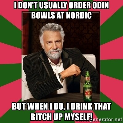 i dont usually - I don't usually order odin bowls at Nordic but when i do, i drink that bitch up myself!