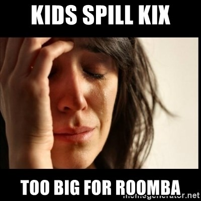 First World Problems - Kids spill kix Too big for Roomba