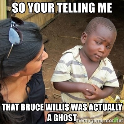 Skeptical 3rd World Kid - so your telling me  that bruce willis was ACTUALLY a ghost