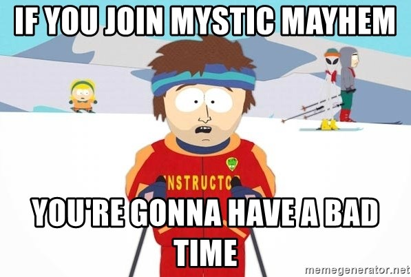 You're gonna have a bad time - if you join Mystic mayhem You're gonna have a bad time
