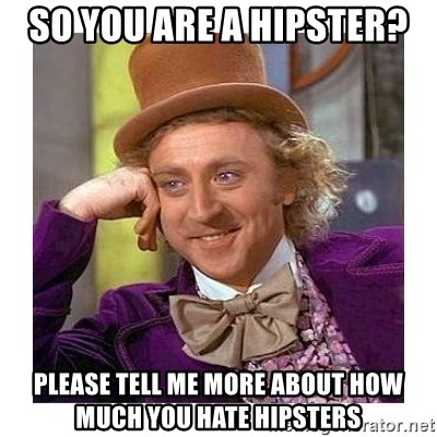 Willy Wanka - So you are a hipster? Please tell me more about how much you hate hipsters