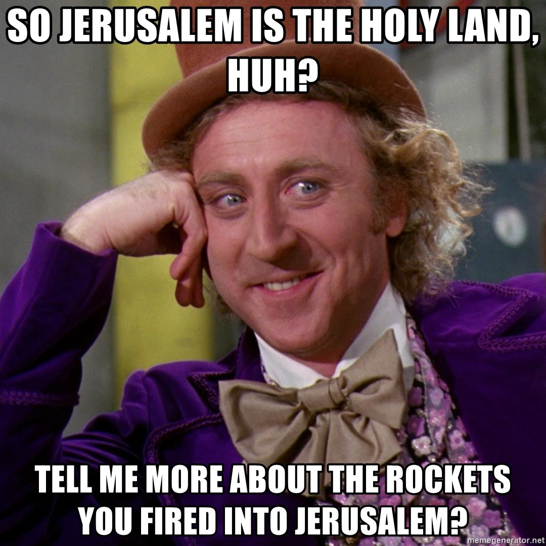 Willy Wonka - So Jerusalem is the Holy Land, Huh? Tell me more about the rockets you fired into Jerusalem?