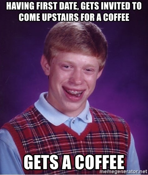 Bad Luck Brian - having first date, Gets Invited to come upstairs for a coffee gets a coffee