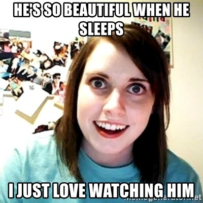 Creepy Girlfriend Meme - He's so beautiful when he sleeps I just love watching him