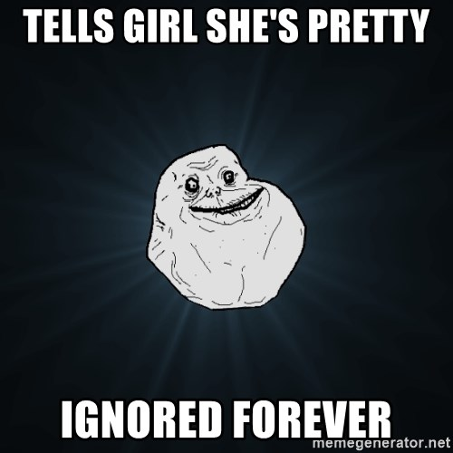 Forever Alone - tells Girl she's pretty Ignored forever