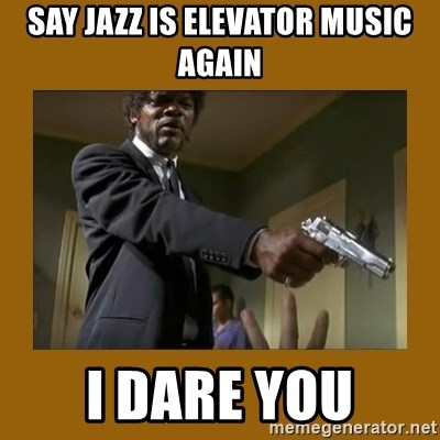 say what one more time - SAY JAZZ IS ELEVATOR MUSIC AGAIN I DARE YOU