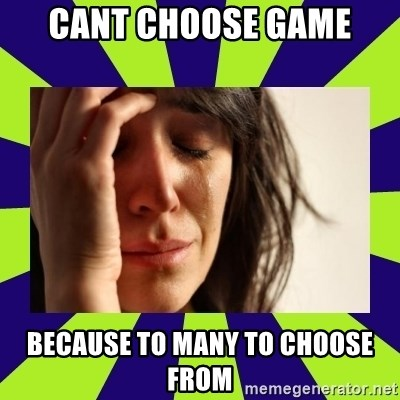 First World Problems - cant choose game because to many to choose from