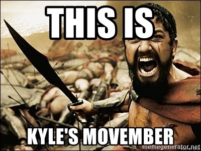 This Is Sparta Meme - This is kyle's movember
