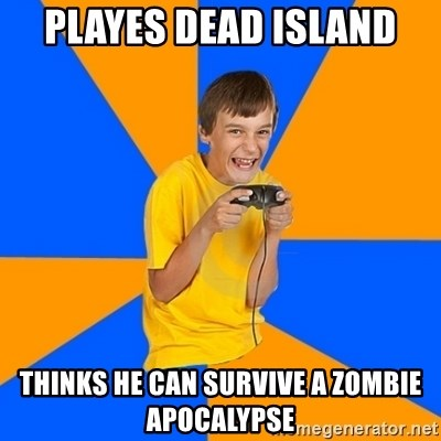 Annoying Gamer Kid - playes dead island thinks he can survive a zombie apocalypse
