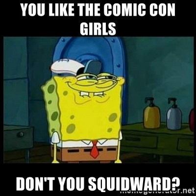 Don't you, Squidward? - you like the comic con girls don't you squidward?