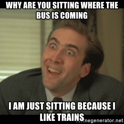 Nick Cage - WHY ARE YOU SITTING WHERE THE BUS IS COMING I AM JUST SITTING BECAUSE I LIKE TRAINS