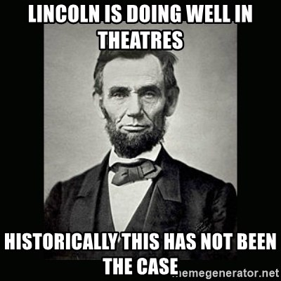 Abe Lincoln - Lincoln is doing well in theatres historically this has not been the case