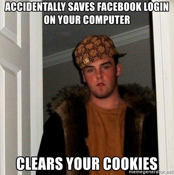 Scumbag Steve - Accidentally saves facebook login on your computer clears your cookies