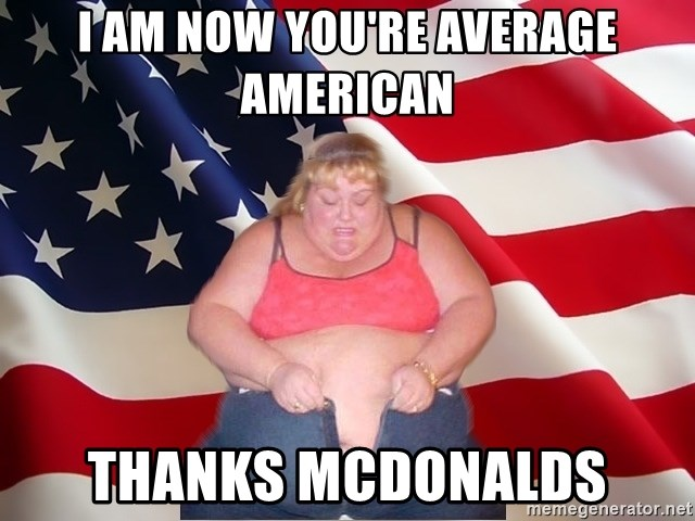 Asinine America - I AM NOW YOU'RE AVERAGE AMERICAN THANKS MCDONALDS
