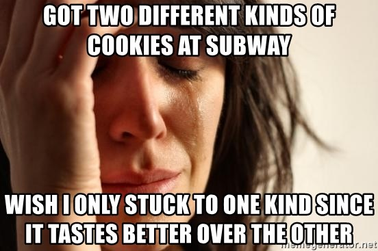 First World Problems - Got two different kinds of cookies at subway wish I only stuck to one kind since it tastes better over the other