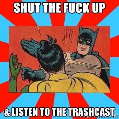 Batman Bitchslap - Shut the fuck up  & Listen to the trashcast